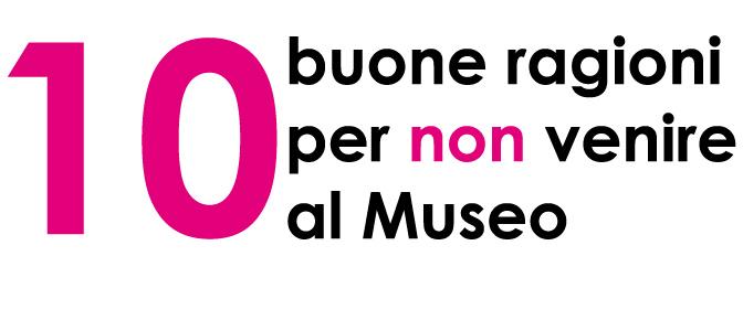 10 buone ragioni per non venire al Museo