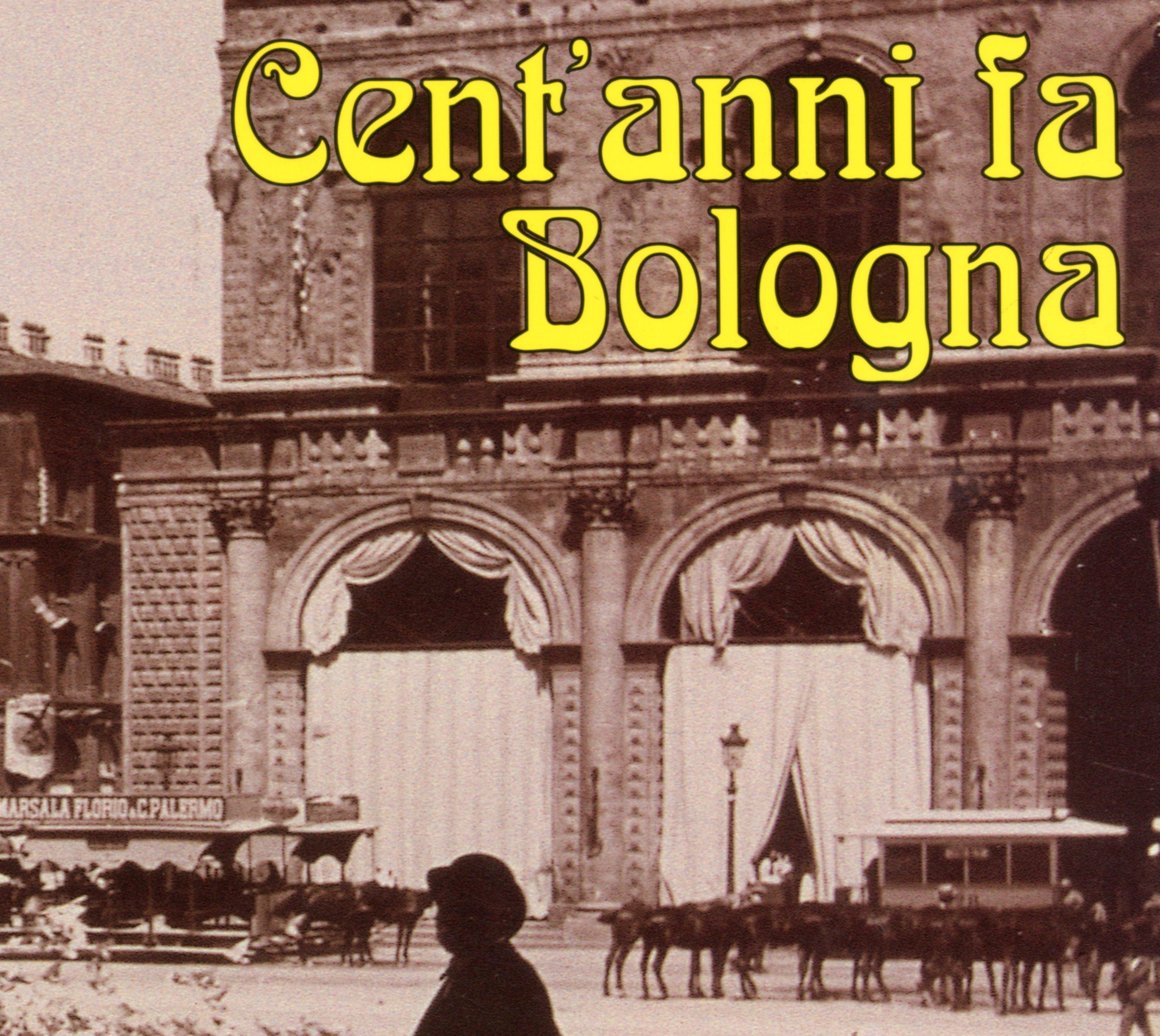 Cent' anni fa Bologna. Angoli e ricordi della città nella raccolta fotografica Belluzzi