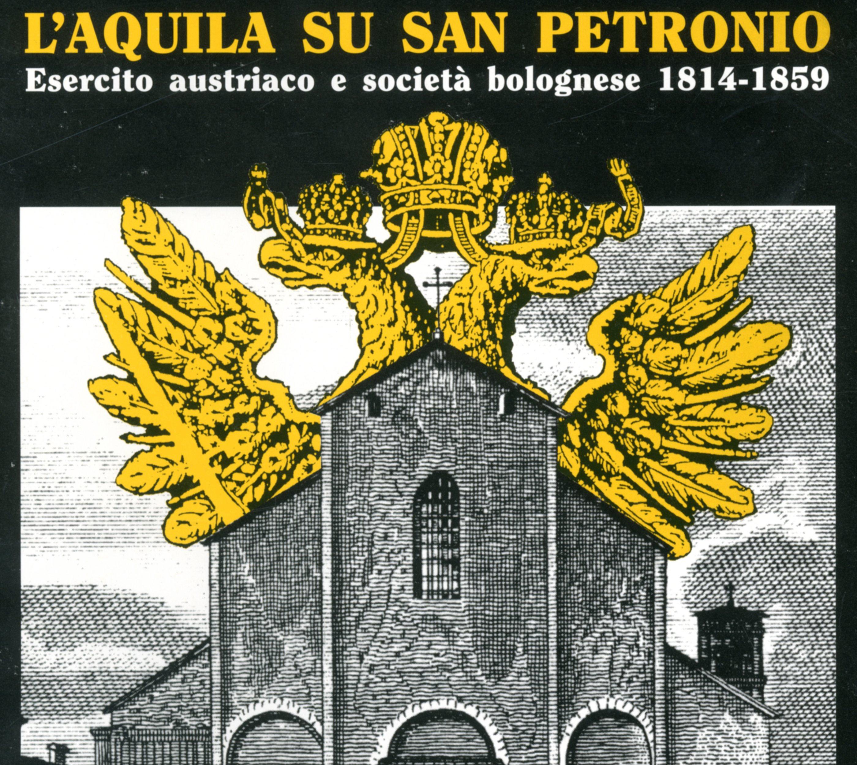 L' aquila su San Petronio. Esercito austriaco e società bolognese. 1814-1859, 1995