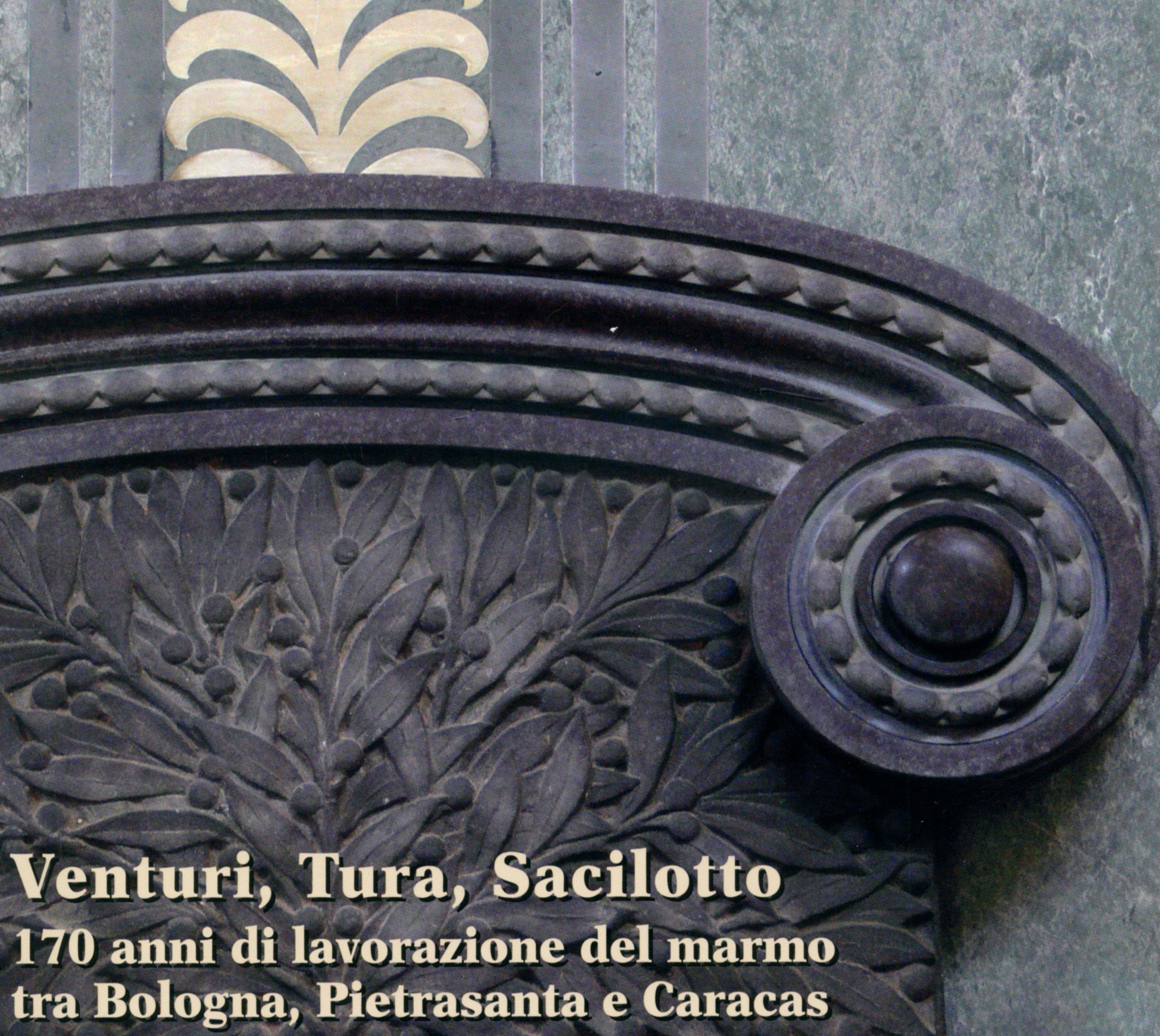Venturi, Tura, Sacilotto. 150 anni di lavorazione del marmo tra Bologna, Pietrasanta e Caracas
